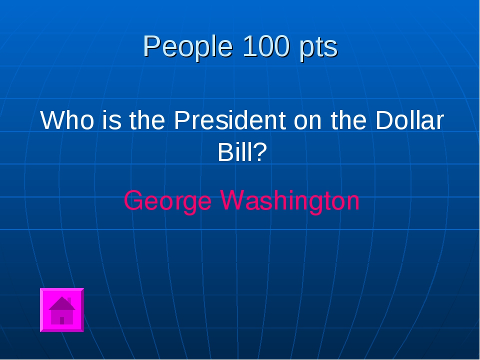 People 100 pts Who is the President on the Dollar Bill? George Washington