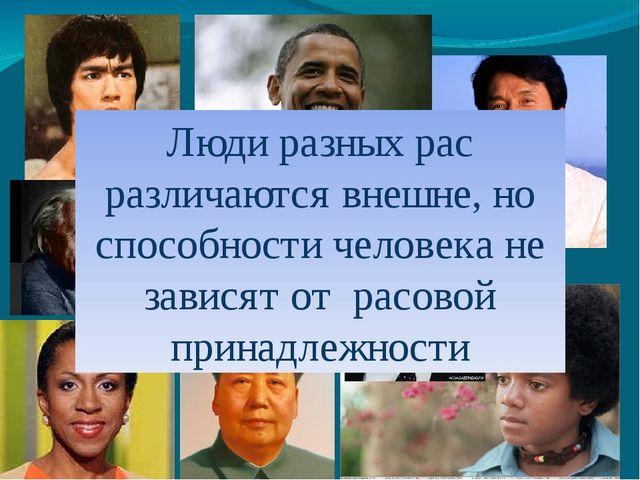 Люди разных рас различаются внешне, но способности человека не зависят от рас...