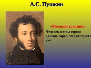 А.С. Пушкин «Медный всадник» Человек в этом городе одинок, город сводит геро