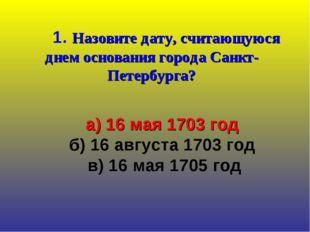 1. Назовите дату, считающуюся днем основания города Санкт-Петербурга? а) 16