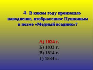 А) 1824 г. Б) 1833 г. В) 1814 г. Г) 1834 г. 4. В каком году произошло наводн