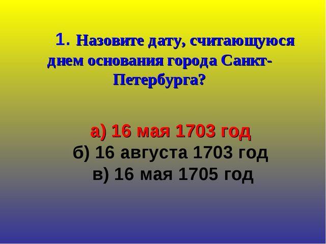 1. Назовите дату, считающуюся днем основания города Санкт-Петербурга? а) 16...