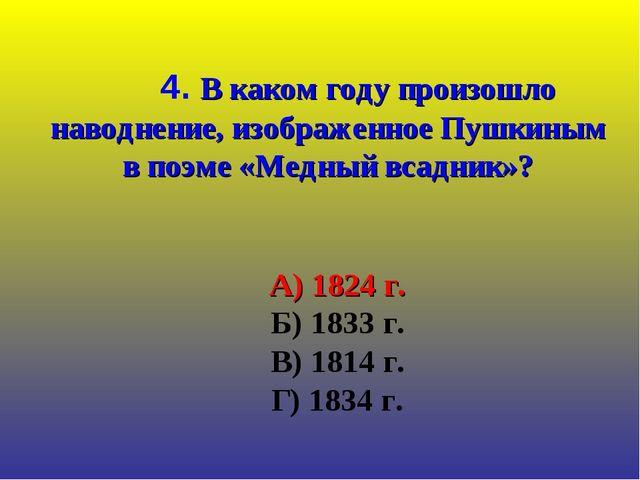 А) 1824 г. Б) 1833 г. В) 1814 г. Г) 1834 г. 4. В каком году произошло наводн...