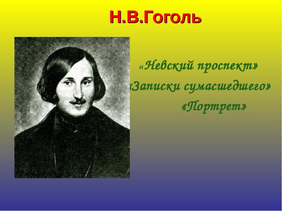 Н.В.Гоголь «Невский проспект» «Записки сумасшедшего» «Портрет»