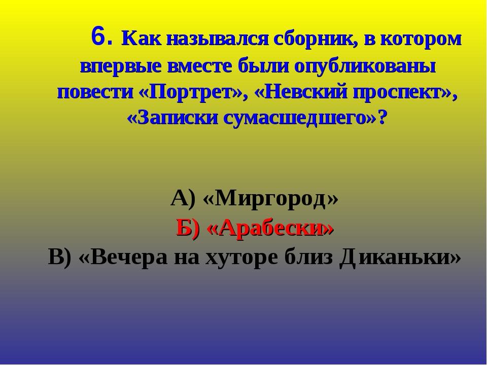 А) «Миргород» Б) «Арабески» В) «Вечера на хуторе близ Диканьки» 6. Как назыв...