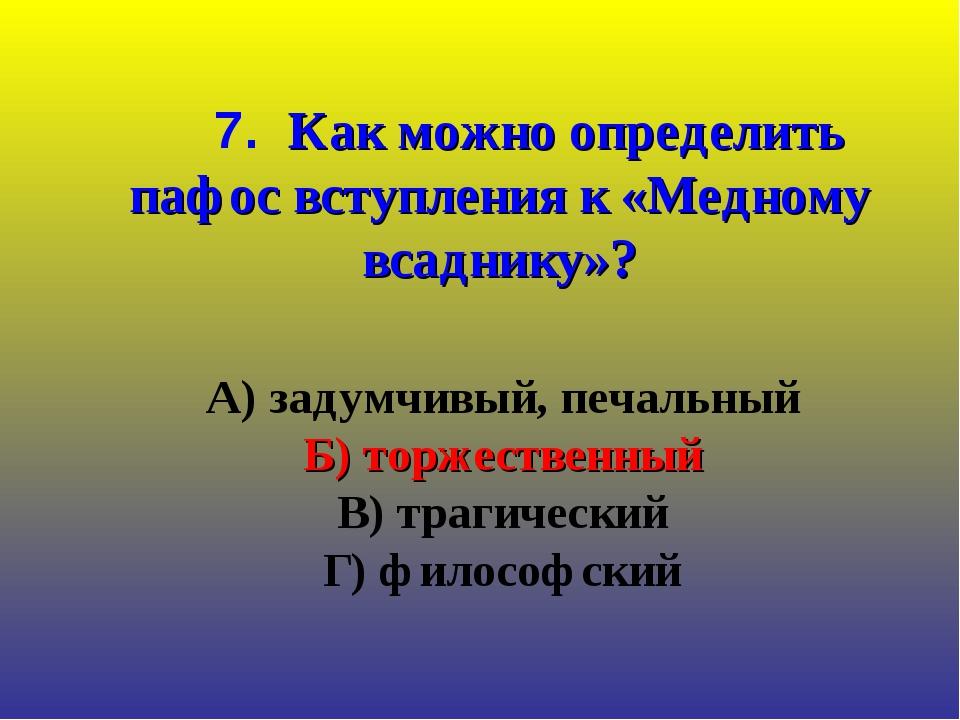 А) задумчивый, печальный Б) торжественный В) трагический Г) философский 7. К...