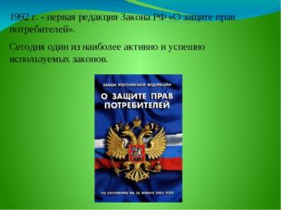 1992 г. - первая редакция Закона РФ «О защите прав потребителей». Сегодня оди