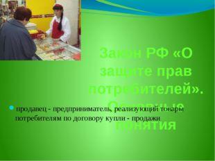 Закон РФ «О защите прав потребителей». Основные понятия продавец - предприним