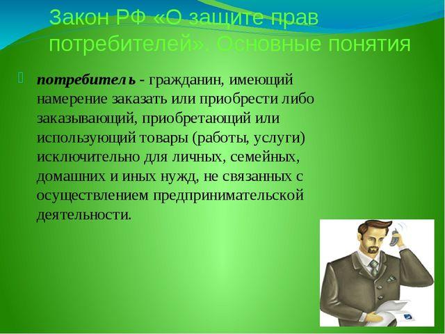 Закон РФ «О защите прав потребителей». Основные понятия потребитель - граждан...