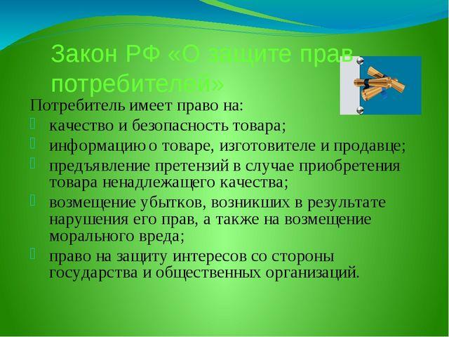 Закон РФ «О защите прав потребителей» Потребитель имеет право на: качество и...