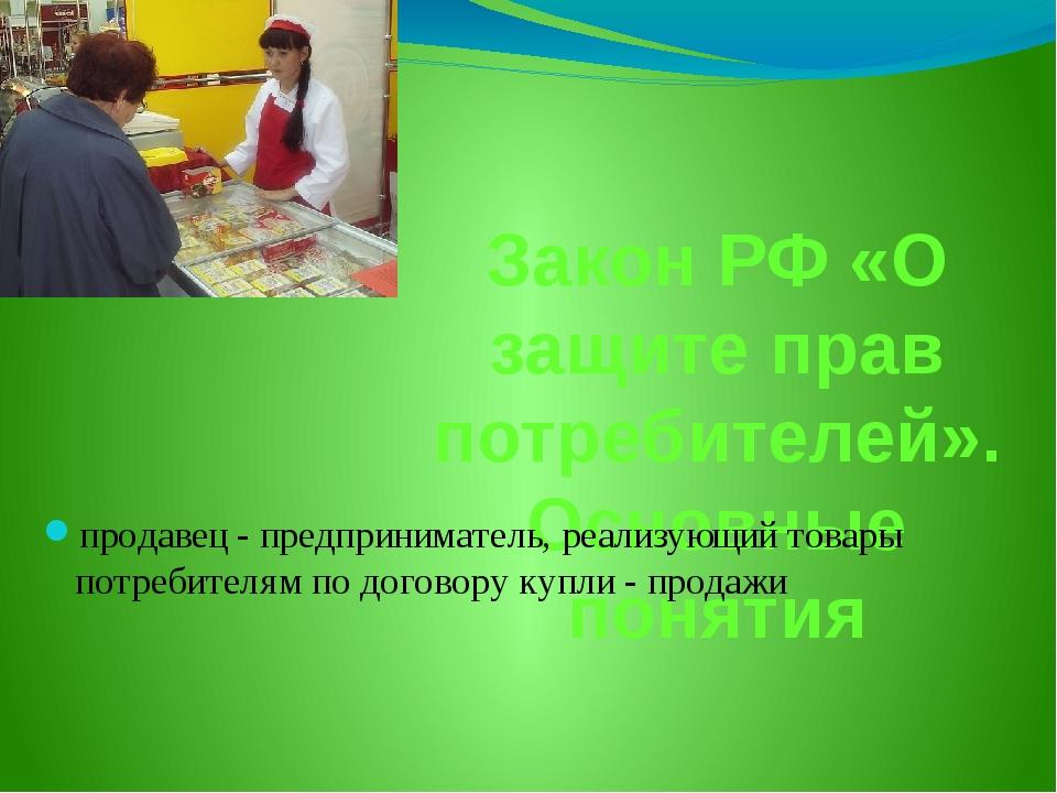 Закон РФ «О защите прав потребителей». Основные понятия продавец - предприним...