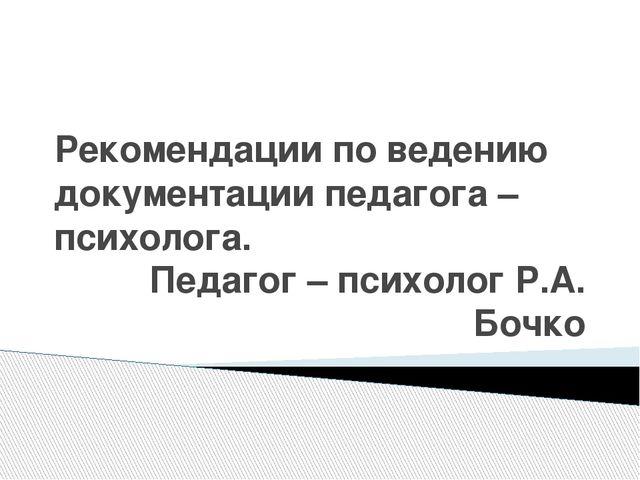 Рекомендации по ведению документации педагога – психолога. Педагог – психолог...