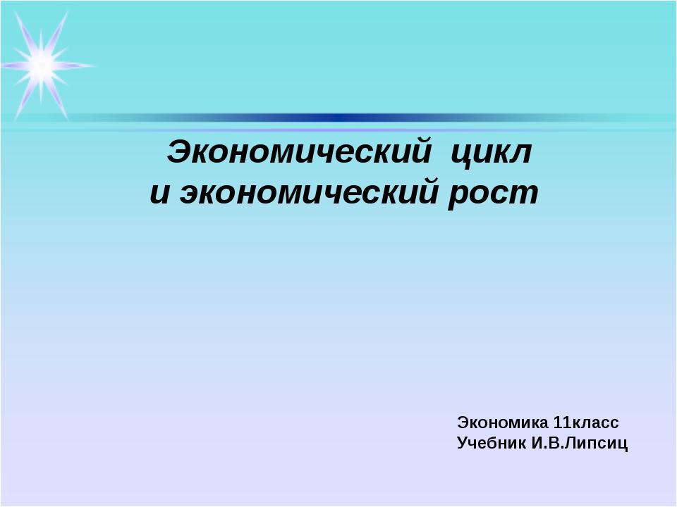 Экономический цикл и экономический рост Экономика 11класс Учебник И.В.Липсиц