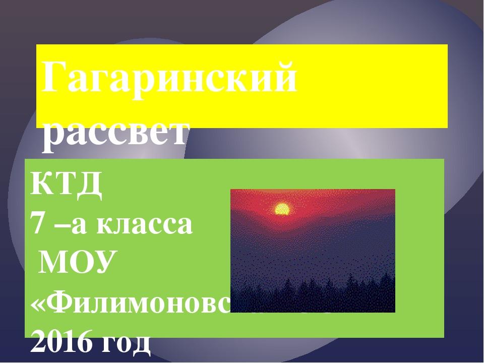 Гагаринский рассвет КТД 7 –а класса МОУ «Филимоновская СОШ» 2016 год {