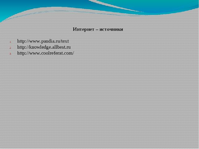 Интернет – источники http://www.pandia.ru/text http://knowledge.allbest.ru ht...