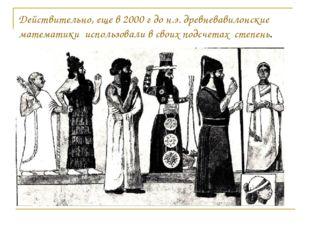 Действительно, еще в 2000 г до н.э. древневавилонские математики использовали
