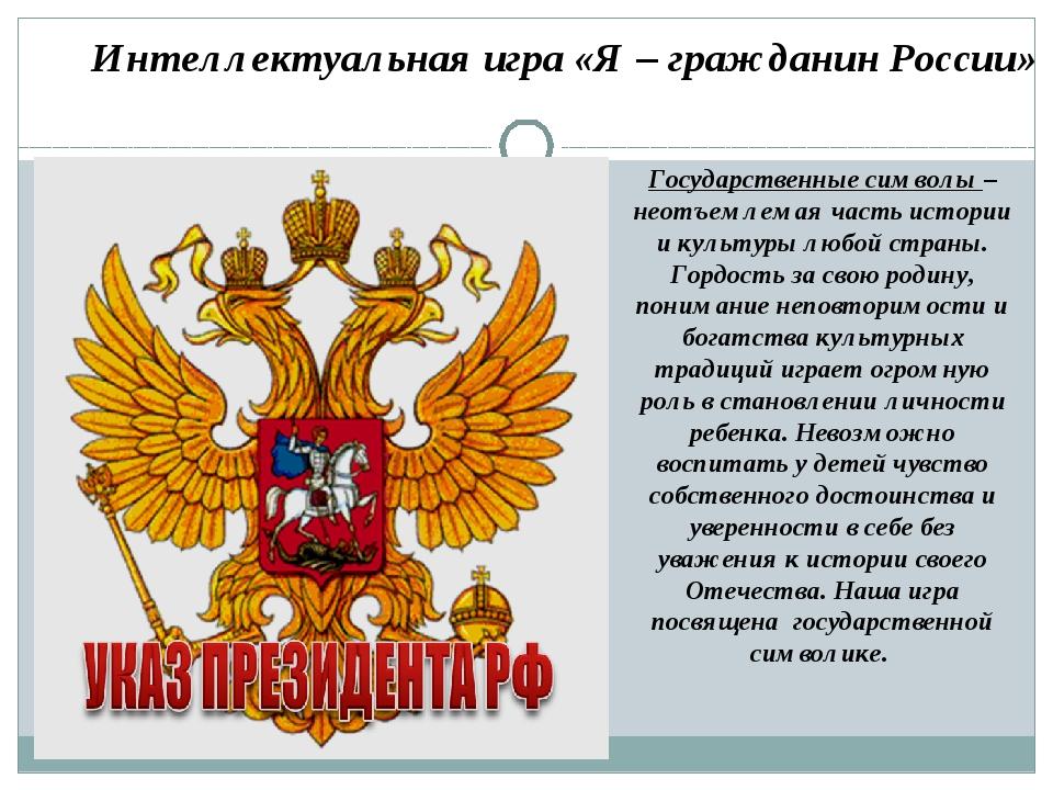 Интеллектуальная игра «Я – гражданин России» Государственные символы – неотъе...