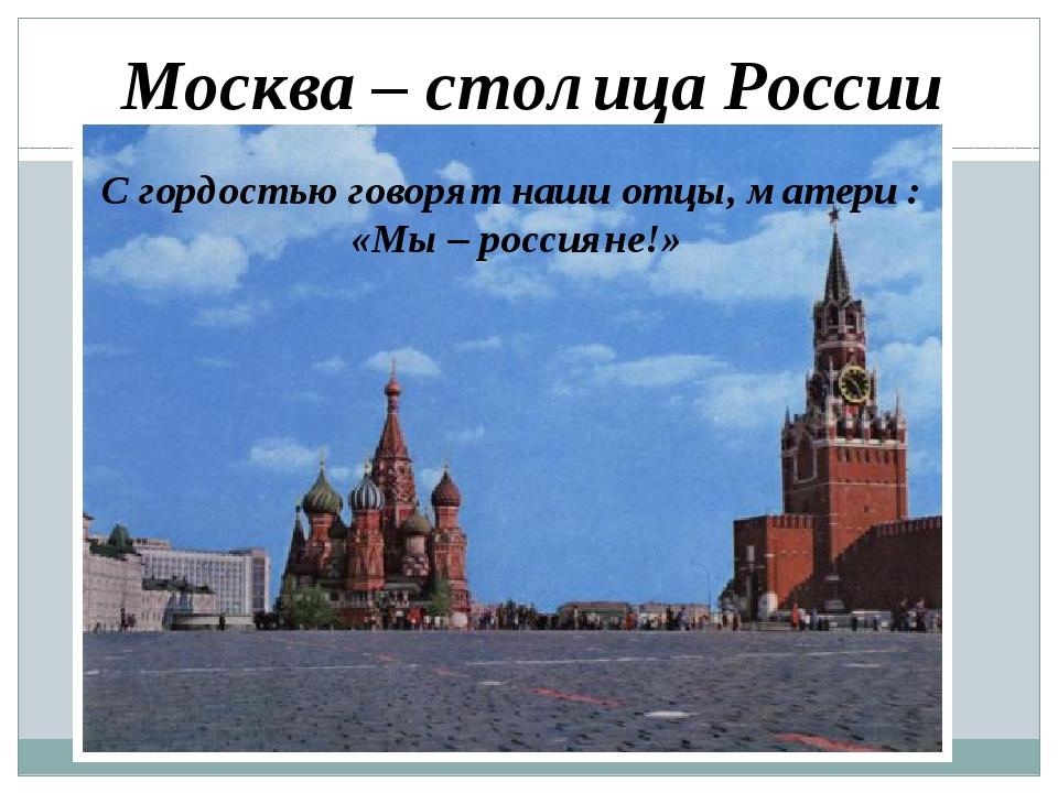 Москва – столица России С гордостью говорят наши отцы, матери : «Мы – россиян...