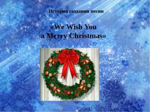 История создания песни «We Wish You a Merry Christmas»
