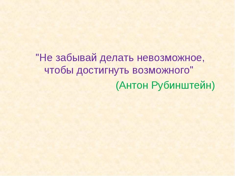 """""""Не забывай делать невозможное, чтобы достигнуть возможного"""" (Антон Рубинштейн)"""