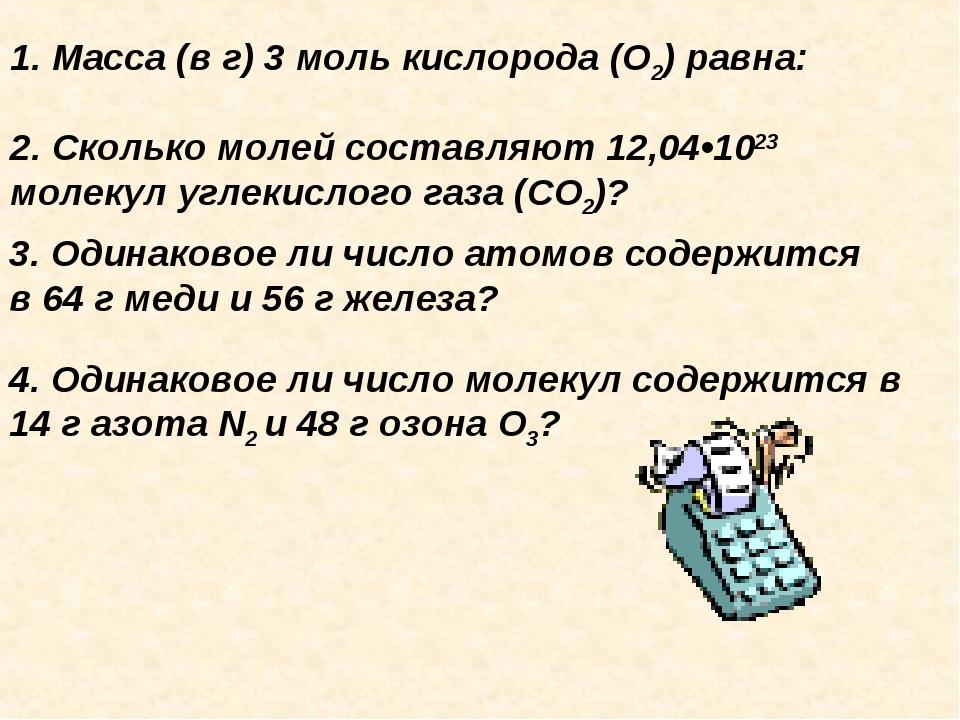 1. Масса (в г) 3 моль кислорода (О2) равна: 2. Cколько молей составляют 12,04...