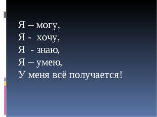 ! Я – могу, Я - хочу, Я - знаю, Я – умею, У меня всё получается!