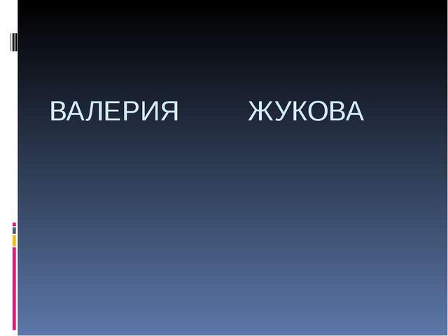 ВАЛЕРИЯ ЖУКОВА