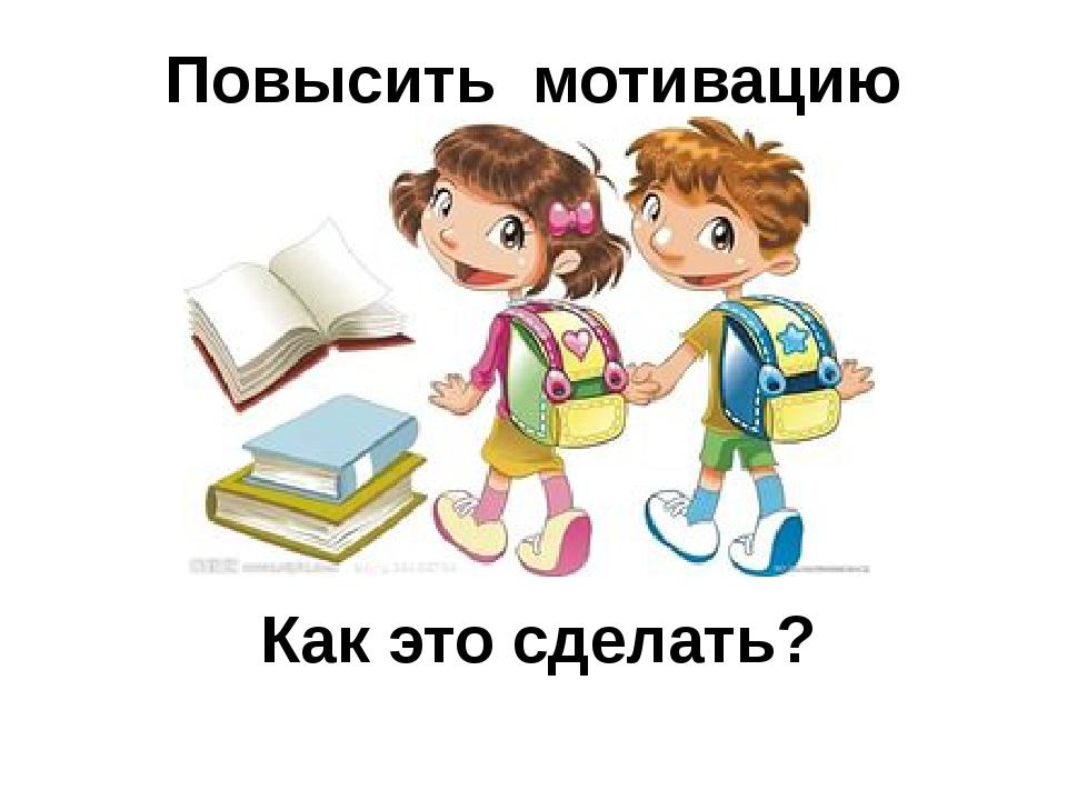 Повысить мотивацию учения !!! Как это сделать?