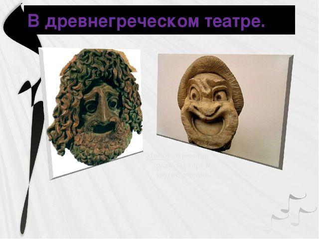 Маски отражали радость, горе и другие эмоции. В древнегреческом театре.