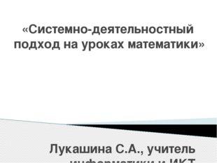 «Системно-деятельностный подход на уроках математики» Лукашина С.А., учитель