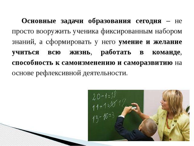 Основные задачи образования сегодня – не просто вооружить ученика фиксированн...