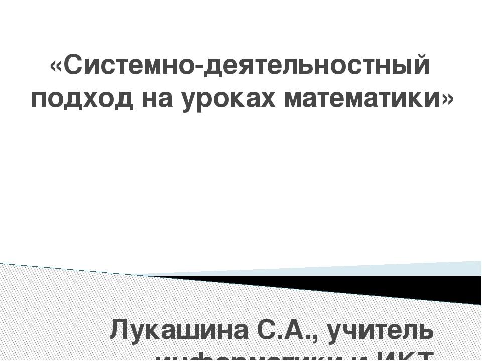 «Системно-деятельностный подход на уроках математики» Лукашина С.А., учитель...