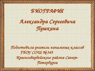 БИОГРАФИЯ Александра Сергеевича Пушкина Подготовила учитель начальных классов