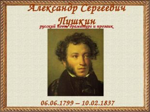 Александр Сергеевич Пушкин 06.06.1799 – 10.02.1837 русский поэт, драматург и