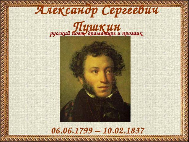 Александр Сергеевич Пушкин 06.06.1799 – 10.02.1837 русский поэт, драматург и...
