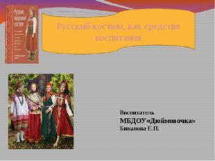 Русский костюм, как средство воспитания Воспитатель МБДОУ«Дюймовочка» Бикано