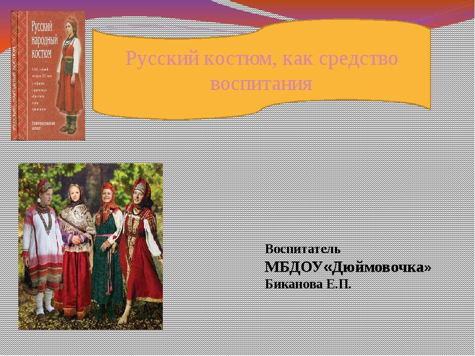 Русский костюм, как средство воспитания Воспитатель МБДОУ«Дюймовочка» Бикано...