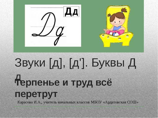Звуки [д], [д']. Буквы Д д Терпенье и труд всё перетрут Карасева И.А., учител...
