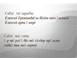 Сабақ тақырыбы Ежелгі Грекиядағы білім мен ғылым Ежелгі грек өнері Сабақ мақс