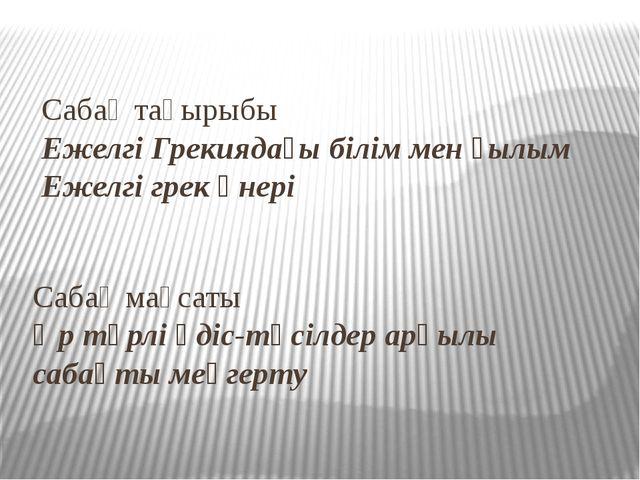 Сабақ тақырыбы Ежелгі Грекиядағы білім мен ғылым Ежелгі грек өнері Сабақ мақс...