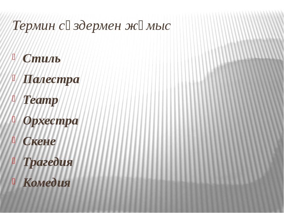 Термин сөздермен жұмыс Стиль Палестра Театр Орхестра Скене Трагедия Комедия