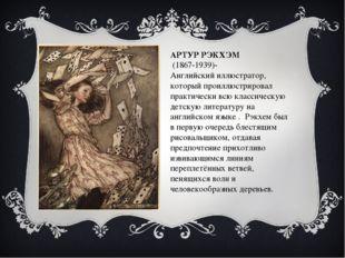 АРТУР РЭКХЭМ (1867-1939)- Английскийиллюстратор, который проиллюстрировал п