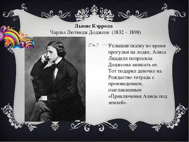 Льюис Кэрролл Чарльз Лютвидж Доджсон (1832 – 1898) Услышав сказку во время пр...