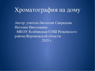 Хроматография на дому Автор: учитель биологии Свиридова Наталия Николаевна МК