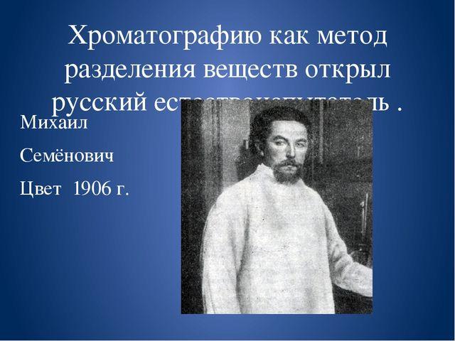 Хроматографию как метод разделения веществ открыл русский естествоиспытатель...