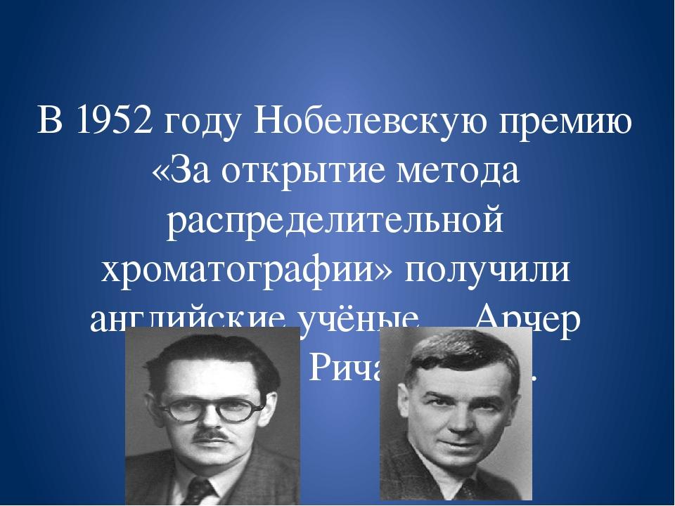 В 1952 году Нобелевскую премию «За открытие метода распределительной хроматог...
