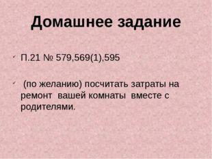 П.21 № 579,569(1),595 (по желанию) посчитать затраты на ремонт вашей комнаты