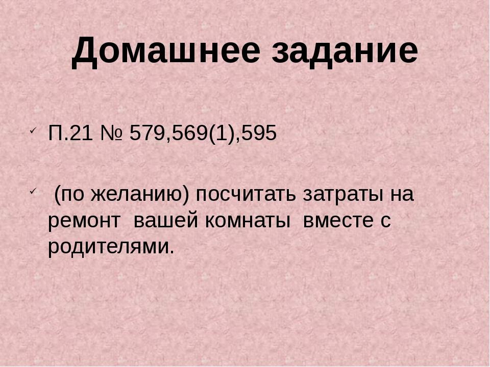 П.21 № 579,569(1),595 (по желанию) посчитать затраты на ремонт вашей комнаты...