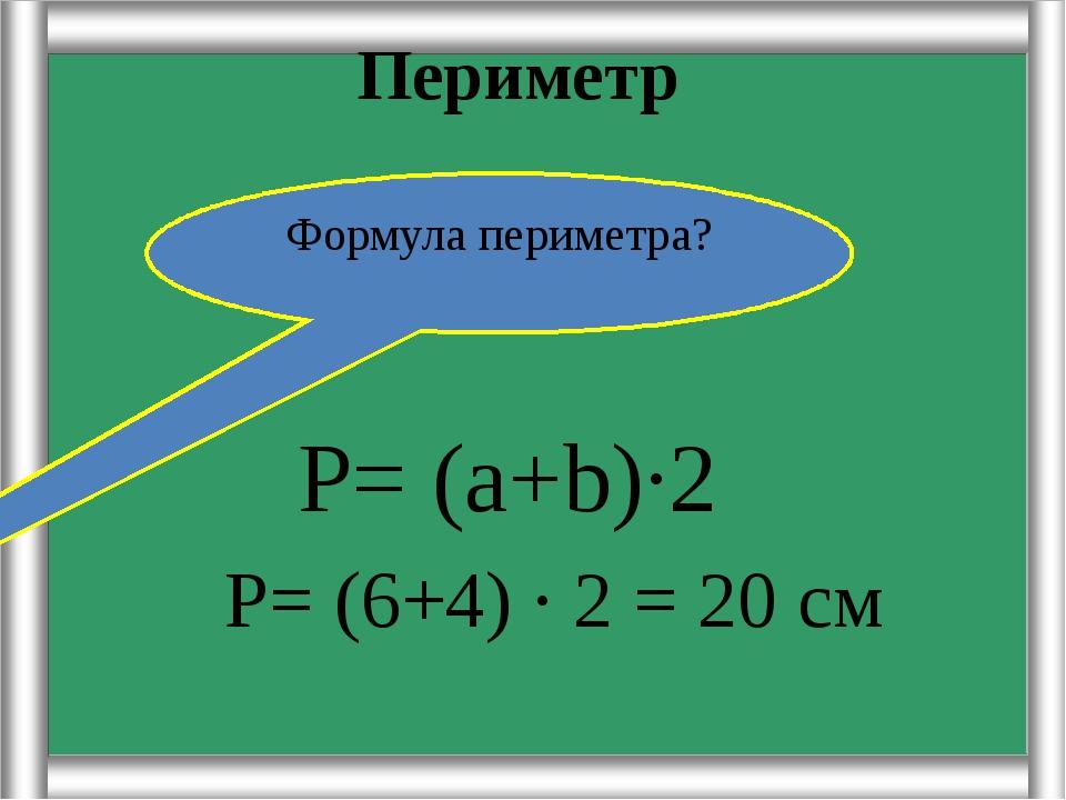 Периметр Р= (6+4) · 2 = 20 см Формула периметра? Р= (а+b)·2