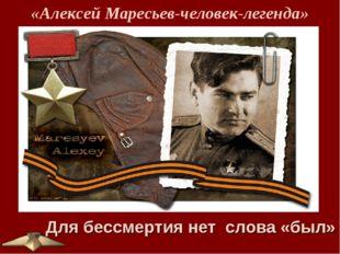 «Алексей Маресьев-человек-легенда» Для бессмертия нетслова «был»